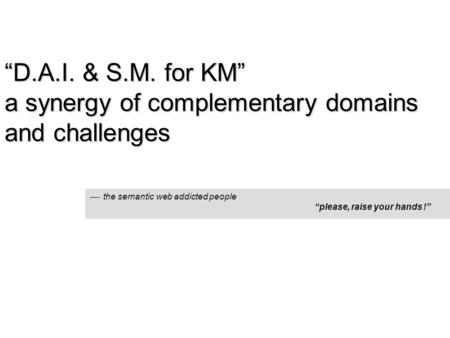 """D.A.I. & S.M. for KM"" a synergy of complementary domains and challenges  the semantic web addicted people ""please, raise your hands !"""