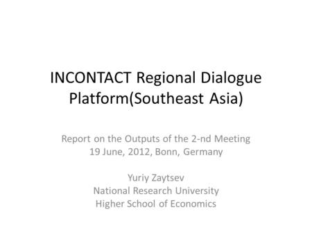 INCONTACT Regional Dialogue Platform(Southeast Asia) Report on the Outputs of the 2-nd Meeting 19 June, 2012, Bonn, Germany Yuriy Zaytsev National Research.