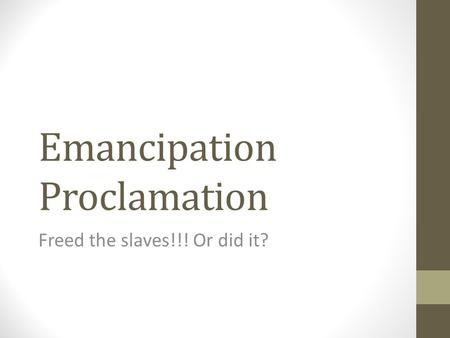 Emancipation Proclamation Freed the slaves!!! Or did it?