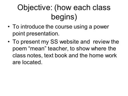 "Objective: (how each class begins) To introduce the course using a power point presentation. To present my SS website and review the poem ""mean"" teacher,"
