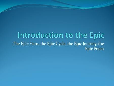 The Epic Hero, the Epic Cycle, the Epic Journey, the Epic Poem.