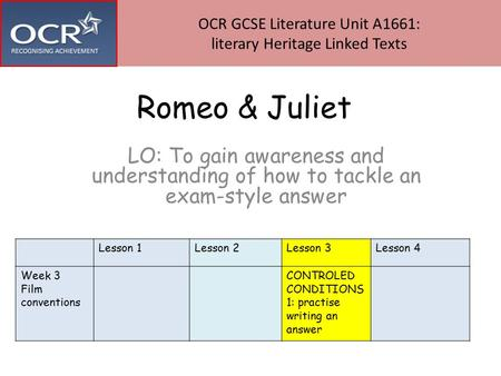Romeo & Juliet LO: To gain awareness and understanding of how to tackle an exam-style answer OCR GCSE Literature Unit A1661: literary Heritage Linked Texts.