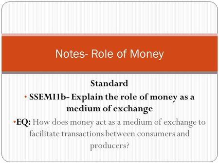 Standard SSEMI1b- Explain the role of money as a medium of exchange EQ: How does money act as a medium of exchange to facilitate transactions between consumers.