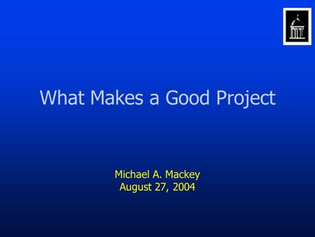 What Makes a Good Project Michael A. Mackey August 27, 2004.