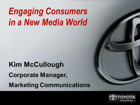 Kim McCullough Corporate Manager, Marketing Communications Engaging Consumers in a New Media World.