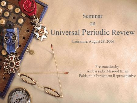 Seminar on Universal Periodic Review Lausanne; August 28, 2006 Presentation by Ambassador Masood Khan Pakistan's Permanent Representative.