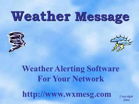 Weather Message Weather Alerting Software For Your Network  Copyright 2004.