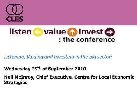 Wednesday 29 th of September 2010 Neil McInroy, Chief Executive, Centre for Local Economic Strategies Listening, Valuing and Investing in the big sector: