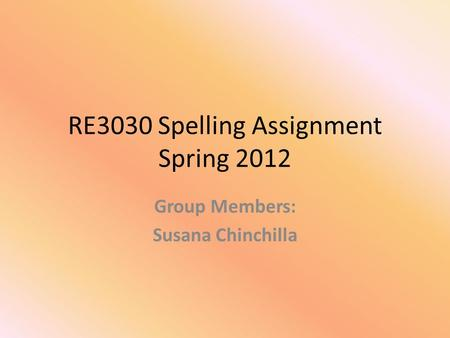 RE3030 Spelling Assignment Spring 2012 Group Members: Susana Chinchilla.