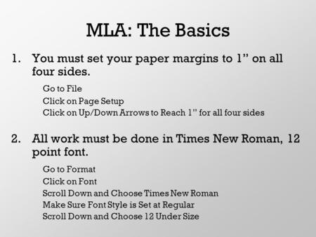 "MLA: The Basics 1.You must set your paper margins to 1"" on all four sides. Go to File Click on Page Setup Click on Up/Down Arrows to Reach 1"" for all four."