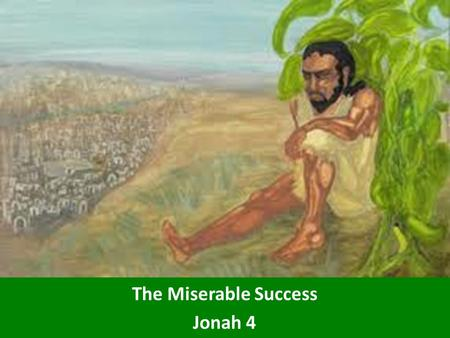 The Miserable Success Jonah 4. Most Successful Prophet An entire nation turned. The Ninevites believed God. A fast was proclaimed, and all of them, from.