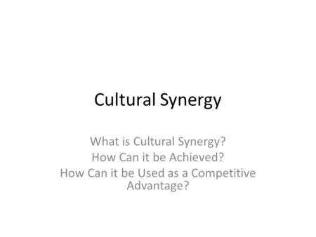 Cultural Synergy What is Cultural Synergy? How Can it be Achieved?
