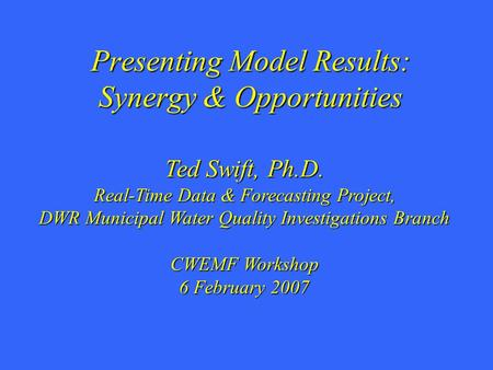 Presenting Model Results: Synergy & Opportunities Ted Swift, Ph.D. Real-Time Data & Forecasting Project, DWR Municipal Water Quality Investigations Branch.