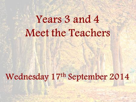 Years 3 and 4 Meet the Teachers Wednesday 17 th September 2014.