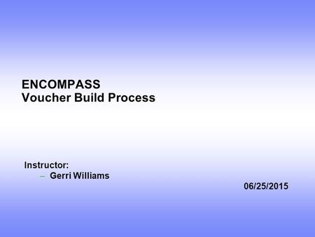 ENCOMPASS Voucher Build Process Instructor: –Gerri Williams 06/25/2015.