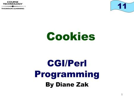 11 1 Cookies CGI/Perl Programming By Diane Zak. 11 2 Objectives In this chapter, you will: Learn the difference between temporary and persistent cookies.