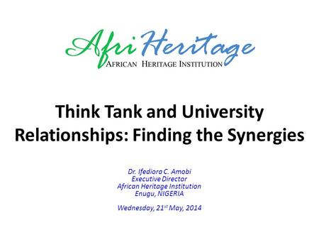 Think Tank and University Relationships: Finding the Synergies Dr. Ifediora C. Amobi Executive Director African Heritage Institution Enugu, NIGERIA Wednesday,