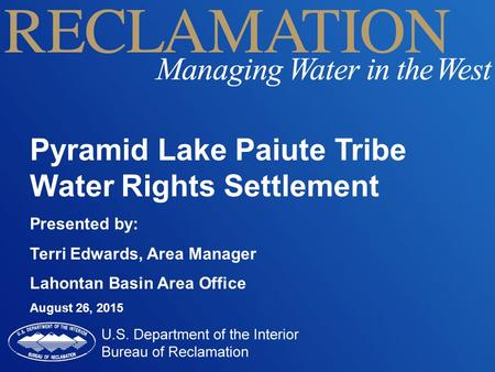 Pyramid Lake Paiute Tribe Water Rights Settlement Presented by: Terri Edwards, Area Manager Lahontan Basin Area Office August 26, 2015.
