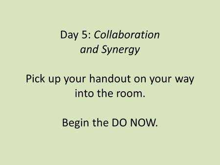 Day 5: Collaboration and Synergy Pick up your handout on your way into the room. Begin the DO NOW.