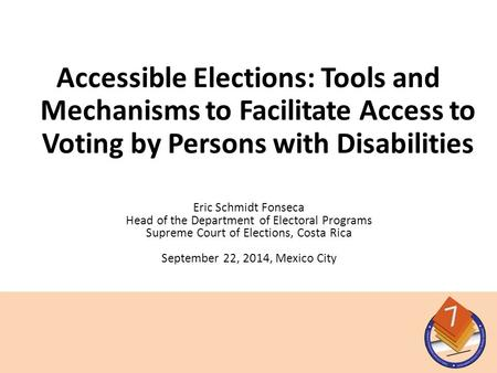 Eric Schmidt Fonseca Head of the Department of Electoral Programs Supreme Court of Elections, Costa Rica September 22, 2014, Mexico City Accessible Elections: