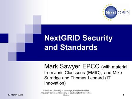 17 March 2008 © 2008 The University of Edinburgh, European Microsoft Innovation Center and University of Southampton IT Innovation Centre 1 NextGRID Security.