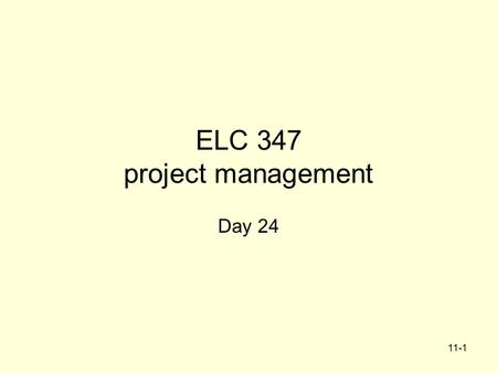 11-1 ELC 347 project management Day 24. Agenda Integrative Project –Part 5 Feedback posted in File Exchange –Any of the first five sections can be resubmitted.