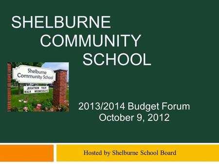 SHELBURNE COMMUNITY SCHOOL 2013/2014 Budget Forum October 9, 2012 Hosted by Shelburne School Board.