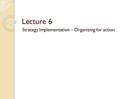 Lecture 6 Strategy Implementation – Organizing for action.