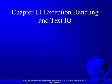 Liang, Introduction to Java Programming, Ninth Edition, (c) 2013 Pearson Education, Inc. All rights reserved. 1 Chapter 11 Exception Handling and Text.