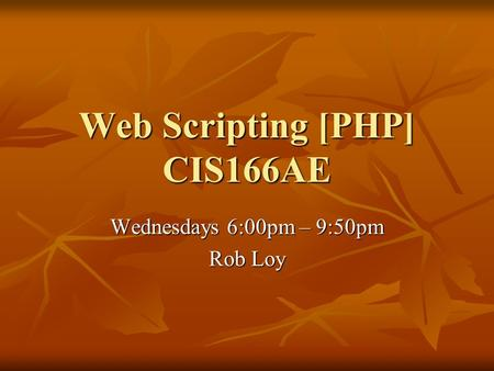 Web Scripting [PHP] CIS166AE Wednesdays 6:00pm – 9:50pm Rob Loy.