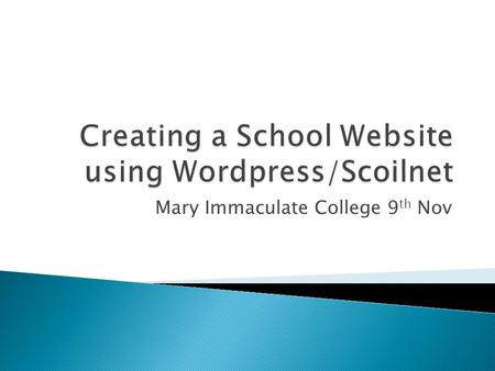 Mary Immaculate College 9 th Nov. Objectives Participants will be enabled to: Create and maintain your school's website using Scoilnet Blogs Add other.