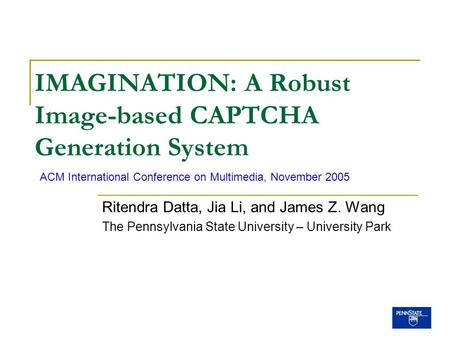 IMAGINATION: A Robust Image-based CAPTCHA Generation System Ritendra Datta, Jia Li, and James Z. Wang The Pennsylvania State University – University Park.
