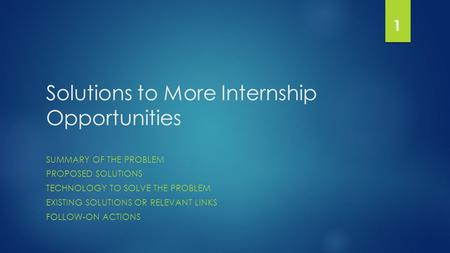 Solutions to More Internship Opportunities SUMMARY OF THE PROBLEM PROPOSED SOLUTIONS TECHNOLOGY TO SOLVE THE PROBLEM EXISTING SOLUTIONS OR RELEVANT LINKS.