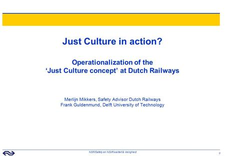 0 NSR/Safety en NSI/Kwaliteit & Veiligheid Just Culture in action? Operationalization of the 'Just Culture concept' at Dutch Railways Merlijn Mikkers,