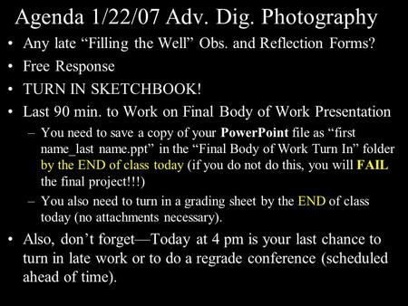 "Agenda 1/22/07 Adv. Dig. Photography Any late ""Filling the Well"" Obs. and Reflection Forms? Free Response TURN IN SKETCHBOOK! Last 90 min. to Work on Final."