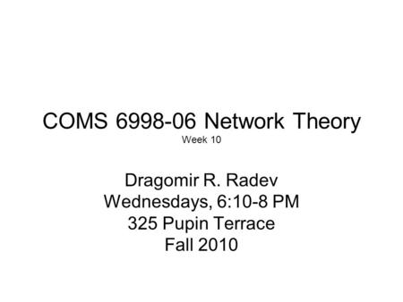 COMS 6998-06 Network Theory Week 10 Dragomir R. Radev Wednesdays, 6:10-8 PM 325 Pupin Terrace Fall 2010.