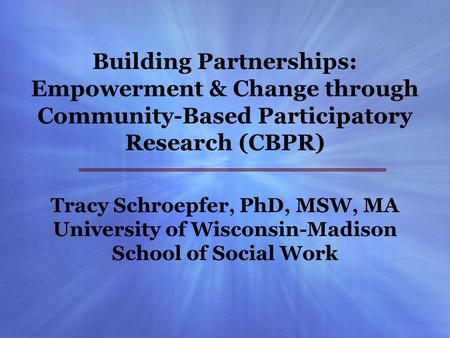 Building Partnerships: Empowerment & Change through Community-Based Participatory Research (CBPR) Tracy Schroepfer, PhD, MSW, MA University of Wisconsin-Madison.