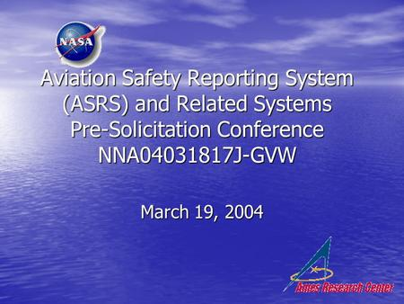 Aviation Safety Reporting System (ASRS) and Related Systems Pre-Solicitation Conference NNA04031817J-GVW March 19, 2004.