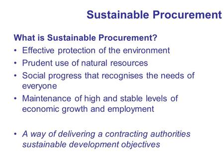 Sustainable Procurement What is Sustainable Procurement? Effective protection of the environment Prudent use of natural resources Social progress that.