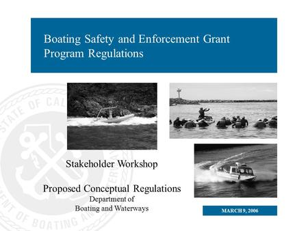 MARCH 9, 2006 Boating Safety and Enforcement Grant Program Regulations Stakeholder Workshop Proposed Conceptual Regulations Department of Boating and Waterways.