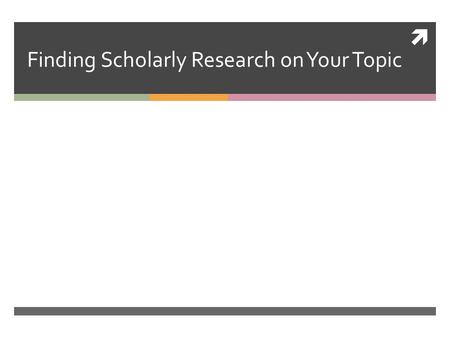  Finding Scholarly Research on Your Topic. Your Research Journey…  You have, at this point, found information on your topic from general sources – news.