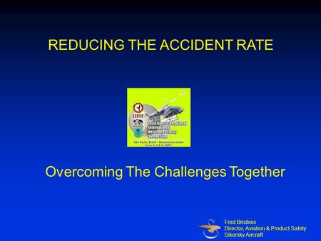Overcoming The Challenges Together Fred Brisbois Director, Aviation & Product Safety Sikorsky Aircraft REDUCING THE ACCIDENT RATE.