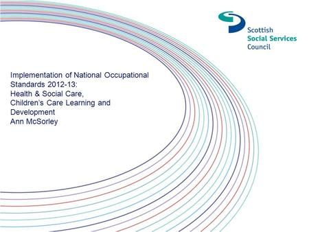Implementation of National Occupational Standards 2012-13: Health & Social Care, Children's Care Learning and Development Ann McSorley.