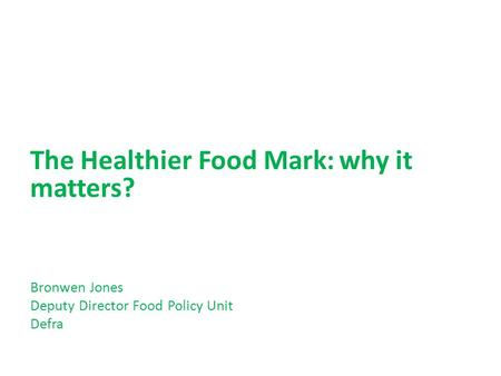 The Healthier Food Mark: why it matters? Bronwen Jones Deputy Director Food Policy Unit Defra.
