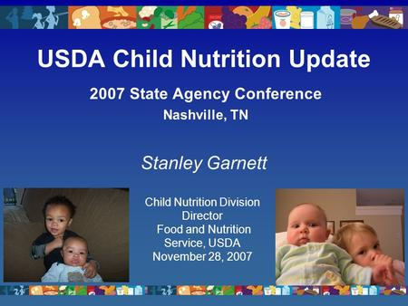 USDA Child Nutrition Update 2007 State Agency Conference Nashville, TN Stanley Garnett Child Nutrition Division Director Food and Nutrition Service, USDA.