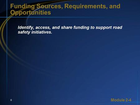 Module 2-4 0 Funding Sources, Requirements, and Opportunities Identify, access, and share funding to support road safety initiatives.