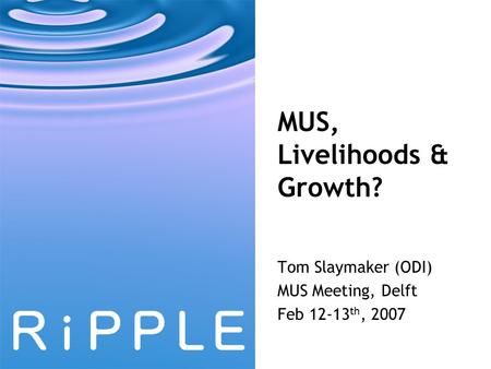 MUS, Livelihoods & Growth? Tom Slaymaker (ODI) MUS Meeting, Delft Feb 12-13 th, 2007.