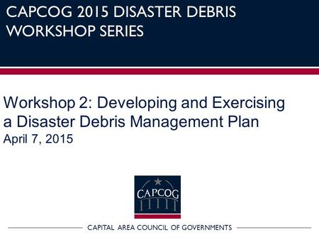 CAPITAL AREA COUNCIL OF GOVERNMENTS CAPCOG 2015 DISASTER DEBRIS WORKSHOP SERIES Workshop 2: Developing and Exercising a Disaster Debris Management Plan.