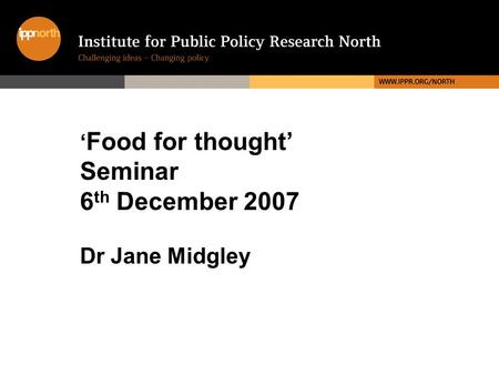 ' Food for thought' Seminar 6 th December 2007 Dr Jane Midgley.