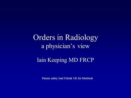 Orders in Radiology a physician's view Iain Keeping MD FRCP Patient safety lead Filetek UK for Meditech.